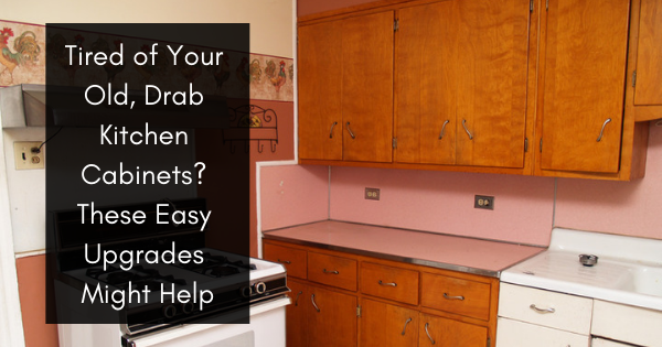 Tired Of Your Old Drab Kitchen Cabinets These Easy Upgrades